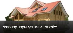 поиск игр- игры дом на нашем сайте