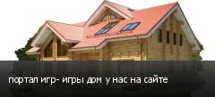 портал игр- игры дом у нас на сайте