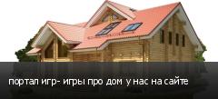 портал игр- игры про дом у нас на сайте