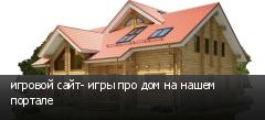 игровой сайт- игры про дом на нашем портале