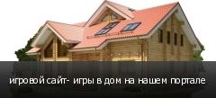 игровой сайт- игры в дом на нашем портале