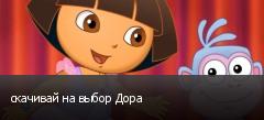скачивай на выбор Дора