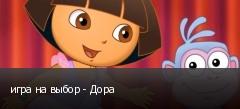 игра на выбор - Дора