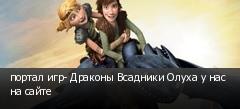 портал игр- Драконы Всадники Олуха у нас на сайте