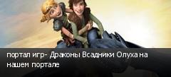 портал игр- Драконы Всадники Олуха на нашем портале