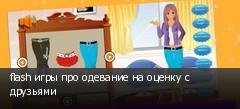flash игры про одевание на оценку с друзьями