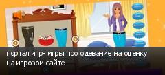 портал игр- игры про одевание на оценку на игровом сайте