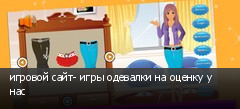 игровой сайт- игры одевалки на оценку у нас