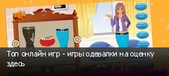 Топ онлайн игр - игры одевалки на оценку здесь