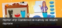 портал игр- Одевалки на оценку на нашем портале
