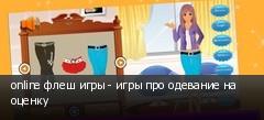 online флеш игры - игры про одевание на оценку