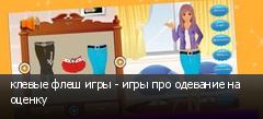 клевые флеш игры - игры про одевание на оценку