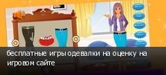 бесплатные игры одевалки на оценку на игровом сайте