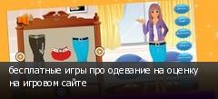 бесплатные игры про одевание на оценку на игровом сайте