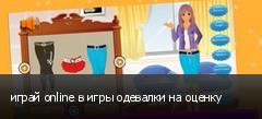 играй online в игры одевалки на оценку