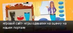 игровой сайт- игры одевалки на оценку на нашем портале