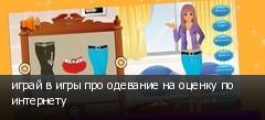 играй в игры про одевание на оценку по интернету