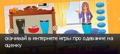 скачивай в интернете игры про одевание на оценку