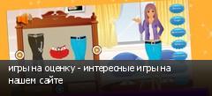 игры на оценку - интересные игры на нашем сайте