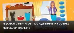 игровой сайт- игры про одевание на оценку на нашем портале