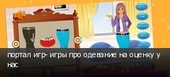 портал игр- игры про одевание на оценку у нас