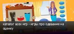 каталог всех игр - игры про одевание на оценку