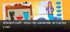 игровой сайт- игры про одевание на оценку у нас