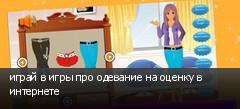 играй в игры про одевание на оценку в интернете