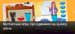 бесплатные игры про одевание на оценку online
