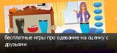 бесплатные игры про одевание на оценку с друзьями