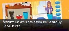 бесплатные игры про одевание на оценку на сайте игр
