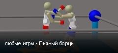 любые игры - Пьяный борцы