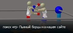 поиск игр- Пьяный борцы на нашем сайте