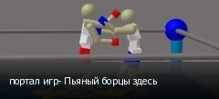 портал игр- Пьяный борцы здесь