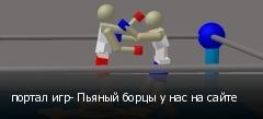 портал игр- Пьяный борцы у нас на сайте