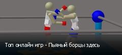 Топ онлайн игр - Пьяный борцы здесь
