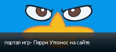 портал игр- Перри Утконос на сайте