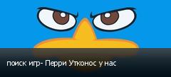 поиск игр- Перри Утконос у нас