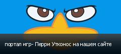портал игр- Перри Утконос на нашем сайте