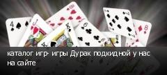 каталог игр- игры Дурак подкидной у нас на сайте