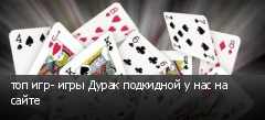 топ игр- игры Дурак подкидной у нас на сайте