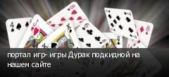 портал игр- игры Дурак подкидной на нашем сайте