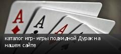 каталог игр- игры подкидной Дурак на нашем сайте