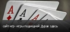 сайт игр- игры подкидной Дурак здесь