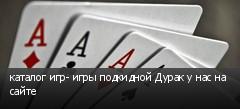 каталог игр- игры подкидной Дурак у нас на сайте