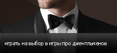 играть на выбор в игры про джентльменов