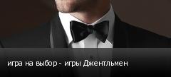 игра на выбор - игры Джентльмен