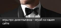 игры про джентльменов - играй на нашем сайте