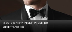 играть в мини игры - игры про джентльменов