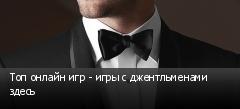 Топ онлайн игр - игры с джентльменами здесь